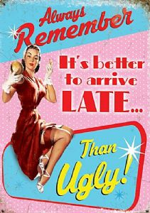 Always remember It's better to arrive late...than ugly!   small steel sign 200mm x 150mm (og)